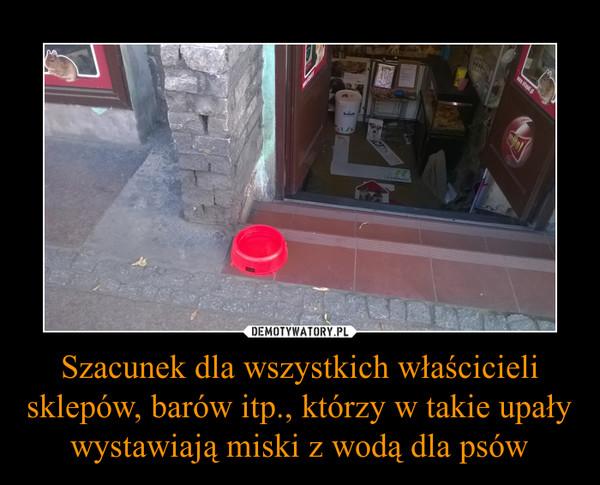Szacunek dla wszystkich właścicieli sklepów, barów itp., którzy w takie upały wystawiają miski z wodą dla psów –