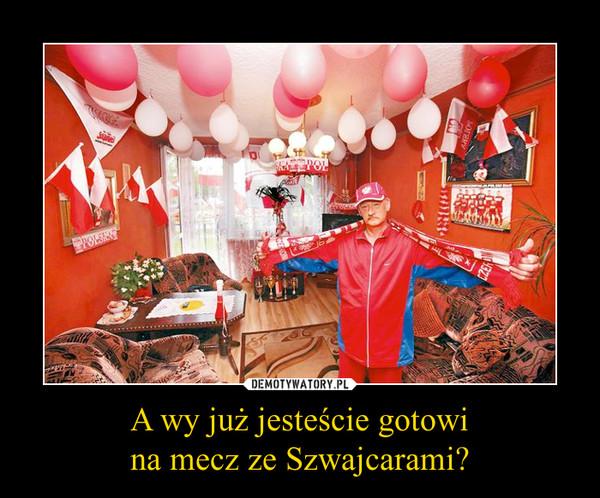 A wy już jesteście gotowina mecz ze Szwajcarami? –
