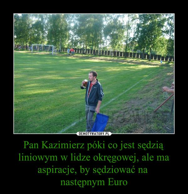Pan Kazimierz póki co jest sędzią liniowym w lidze okręgowej, ale ma aspiracje, by sędziować na następnym Euro –