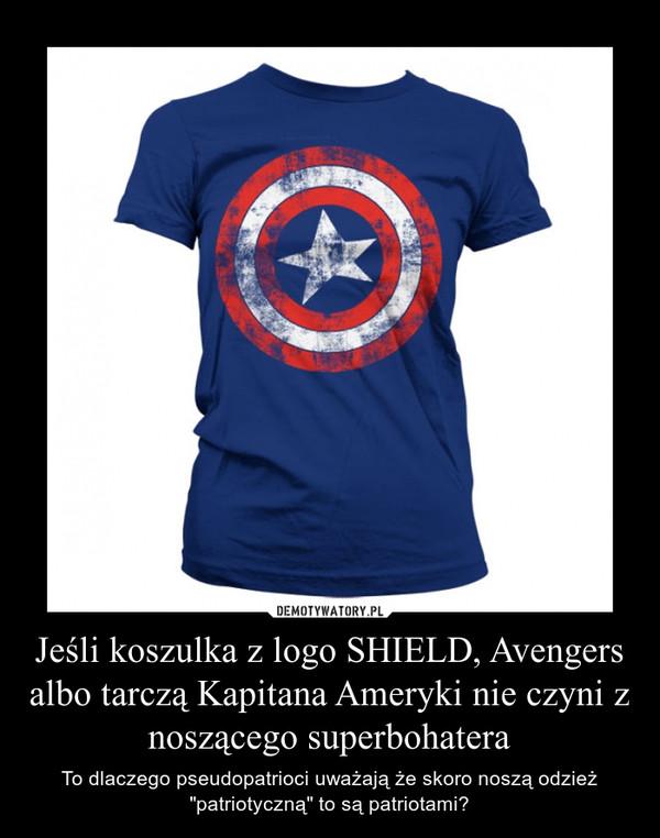 """Jeśli koszulka z logo SHIELD, Avengers albo tarczą Kapitana Ameryki nie czyni z noszącego superbohatera – To dlaczego pseudopatrioci uważają że skoro noszą odzież """"patriotyczną"""" to są patriotami?"""