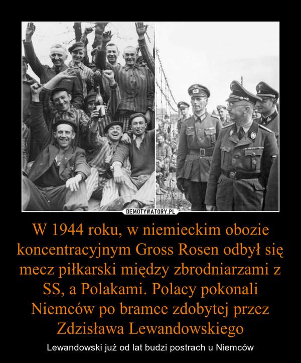 W 1944 roku, w niemieckim obozie koncentracyjnym Gross Rosen odbył się mecz piłkarski między zbrodniarzami z SS, a Polakami. Polacy pokonali Niemców po bramce zdobytej przez Zdzisława Lewandowskiego – Lewandowski już od lat budzi postrach u Niemców