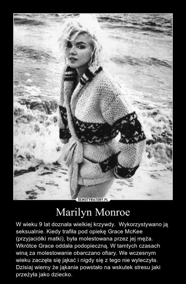 Marilyn Monroe – W wieku 9 lat doznała wielkiej krzywdy.  Wykorzystywano ją seksualnie. Kiedy trafiła pod opiekę Grace McKee (przyjaciółki matki), była molestowana przez jej męża. Wkrótce Grace oddała podopieczną. W tamtych czasach winą za molestowanie obarczano ofiary. We wczesnym wieku zaczęła się jąkać i nigdy się z tego nie wyleczyła. Dzisiaj wiemy że jąkanie powstało na wskutek stresu jaki przeżyła jako dziecko.