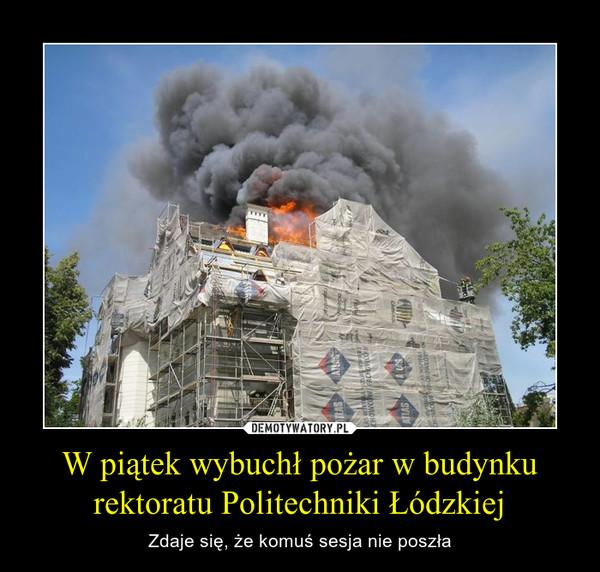 W piątek wybuchł pożar w budynku rektoratu Politechniki Łódzkiej – Zdaje się, że komuś sesja nie poszła