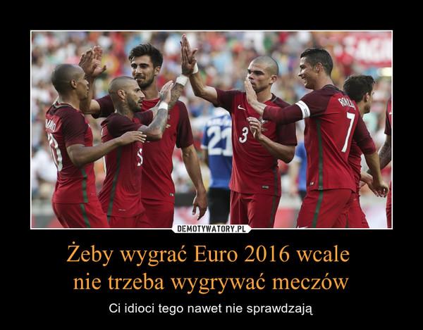 Żeby wygrać Euro 2016 wcale nie trzeba wygrywać meczów – Ci idioci tego nawet nie sprawdzają