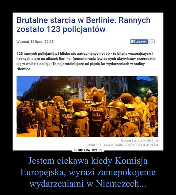 Jestem ciekawa kiedy Komisja Europejska, wyrazi zaniepokojenie wydarzeniami w Niemczech... –