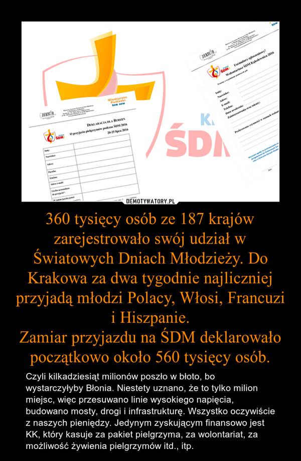 360 tysięcy osób ze 187 krajów zarejestrowało swój udział w Światowych Dniach Młodzieży. Do Krakowa za dwa tygodnie najliczniej przyjadą młodzi Polacy, Włosi, Francuzi i Hiszpanie.Zamiar przyjazdu na ŚDM deklarowało początkowo około 560 tysięcy osób. – Czyli kilkadziesiąt milionów poszło w błoto, bo wystarczyłyby Błonia. Niestety uznano, że to tylko milion miejsc, więc przesuwano linie wysokiego napięcia, budowano mosty, drogi i infrastrukturę. Wszystko oczywiście z naszych pieniędzy. Jedynym zyskującym finansowo jest KK, który kasuje za pakiet pielgrzyma, za wolontariat, za możliwość żywienia pielgrzymów itd., itp.