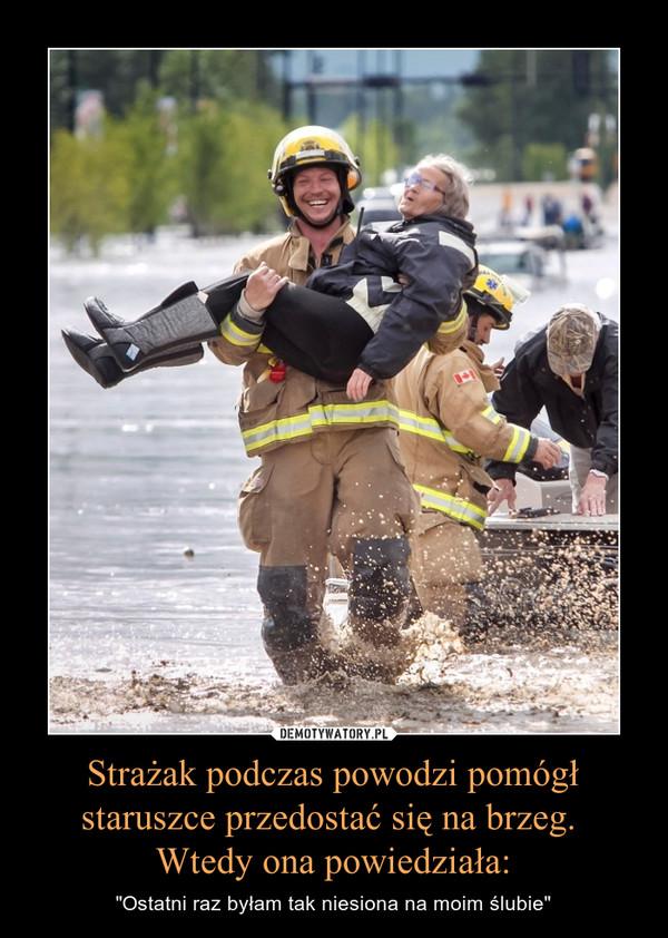 """Strażak podczas powodzi pomógł staruszce przedostać się na brzeg. Wtedy ona powiedziała: – """"Ostatni raz byłam tak niesiona na moim ślubie"""""""