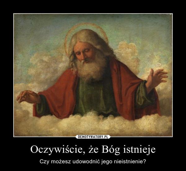 Oczywiście, że Bóg istnieje – Czy możesz udowodnić jego nieistnienie?