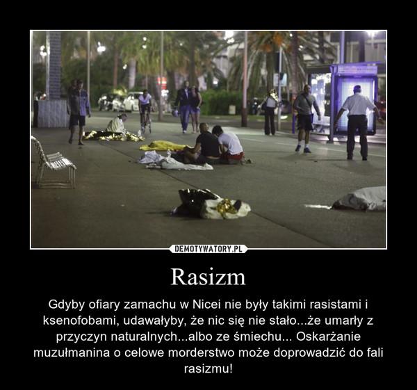 Rasizm – Gdyby ofiary zamachu w Nicei nie były takimi rasistami i ksenofobami, udawałyby, że nic się nie stało...że umarły z przyczyn naturalnych...albo ze śmiechu... Oskarżanie muzułmanina o celowe morderstwo może doprowadzić do fali rasizmu!