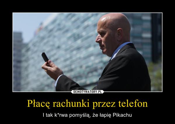 Płacę rachunki przez telefon – I tak k*rwa pomyślą, że łapię Pikachu