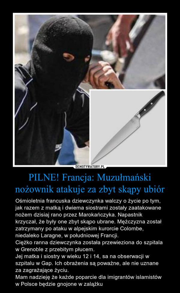 PILNE! Francja: Muzułmański nożownik atakuje za zbyt skąpy ubiór – Ośmioletnia francuska dziewczynka walczy o życie po tym, jak razem z matką i dwiema siostrami zostały zaatakowane nożem dzisiaj rano przez Marokańczyka. Napastnik krzyczał, że były one zbyt skąpo ubrane. Mężczyzna został zatrzymany po ataku w alpejskim kurorcie Colombe, niedaleko Laragne, w południowej Francji.Ciężko ranna dziewczynka została przewieziona do szpitala w Grenoble z przebitym płucem.Jej matka i siostry w wieku 12 i 14, sa na obserwacji w szpitalu w Gap. Ich obrażenia są poważne, ale nie uznane za zagrażające życiu.Mam nadzieję że każde poparcie dla imigrantów islamistów  w Polsce będzie gnojone w zalążku