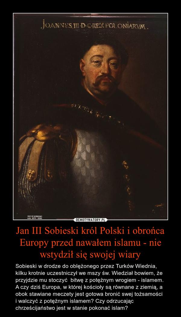 Jan III Sobieski król Polski i obrońca Europy przed nawałem islamu - nie wstydził się swojej wiary – Sobieski w drodze do oblężonego przez Turków Wiednia, kilku krotnie uczestniczył we mszy św. Wiedział bowiem, że przyjdzie mu stoczyć  bitwę z potężnym wrogiem - islamem.  A czy dziś Europa, w której kościoły są równane z ziemią, a obok stawiane meczety jest gotowa bronić swej tożsamości i walczyć z potężnym islamem? Czy odrzucając chrześcijaństwo jest w stanie pokonać islam?