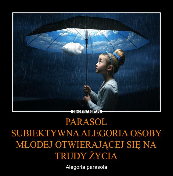 PARASOLSUBIEKTYWNA ALEGORIA OSOBY MŁODEJ OTWIERAJĄCEJ SIĘ NA TRUDY ŻYCIA – Alegoria parasola