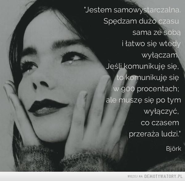 """Björk –  """"Jestem samowystarczalna.Spędzam dużo czasusama ze sobąi łatwo się wtedywyłączamJeśli komunikuję sięto komunikuję się w 900 procentach;ale muszę się po tymwyłączyć,co czasemprzeraża ludzi""""Bjórk"""