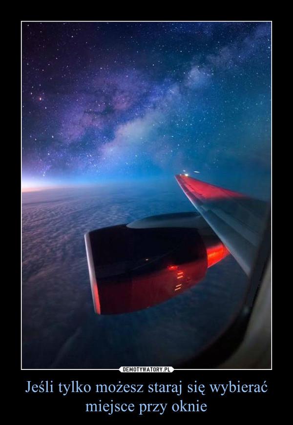 Jeśli tylko możesz staraj się wybierać miejsce przy oknie –