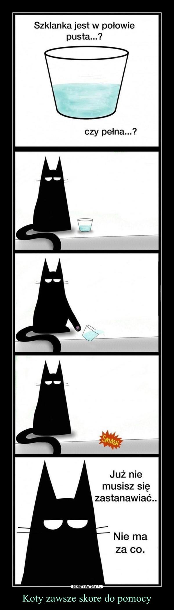 Koty zawsze skore do pomocy –  Szklanka jest w połowie pusta...?czy pełna...?Już nie musisz się zastanawiać.Nie ma za co.