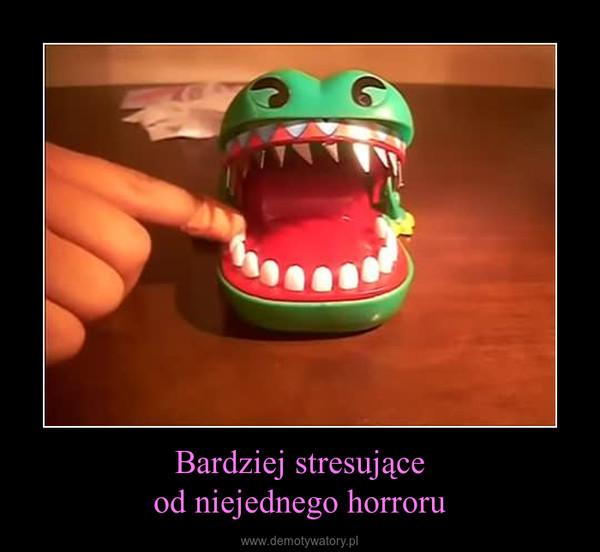 Bardziej stresująceod niejednego horroru –