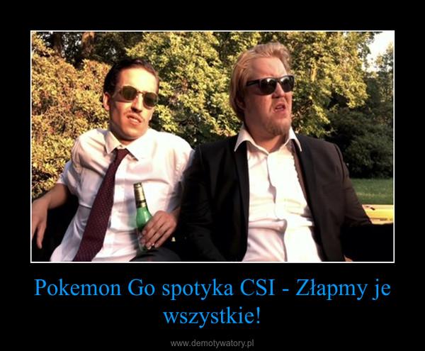 Pokemon Go spotyka CSI - Złapmy je wszystkie! –