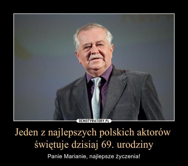 Jeden z najlepszych polskich aktorów świętuje dzisiaj 69. urodziny – Panie Marianie, najlepsze życzenia!