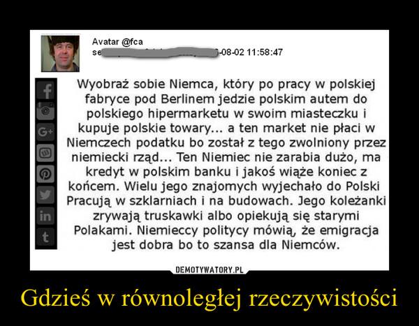 Gdzieś w równoległej rzeczywistości –  Wyobraź sobie Niemca, który po pracy w polskiejfabryce pod Berlinem jedzie polskim autem dopolskiego hipermarketu w swoim miasteczku ikupuje polskie towary... a ten market nie płaci wNiemczech podatku bo został z tego zwolniony przezniemiecki rząd... Ten Niemiec nie zarabia dużo, makredyt w polskim banku i jakoś wiąże koniec zkońcem. Wielu jego znajomych wyjechało do PolskiPracują w szklarniach i na budowach. Jego koleżankizrywają truskawki albo opiekują się starymiPolakami. Niemieccy politycy mówią, że emigracjajest dobra bo to szansa dla Niemców.
