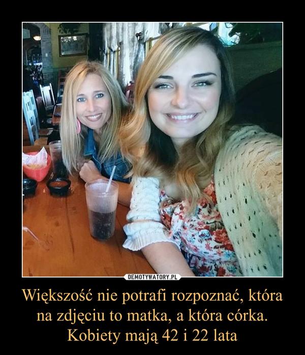 Większość nie potrafi rozpoznać, która na zdjęciu to matka, a która córka. Kobiety mają 42 i 22 lata –