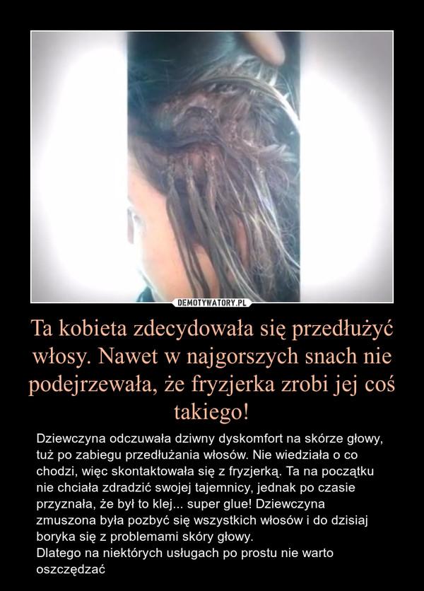 Ta kobieta zdecydowała się przedłużyć włosy. Nawet w najgorszych snach nie podejrzewała, że fryzjerka zrobi jej coś takiego! – Dziewczyna odczuwała dziwny dyskomfort na skórze głowy, tuż po zabiegu przedłużania włosów. Nie wiedziała o co chodzi, więc skontaktowała się z fryzjerką. Ta na początku nie chciała zdradzić swojej tajemnicy, jednak po czasie przyznała, że był to klej... super glue! Dziewczyna zmuszona była pozbyć się wszystkich włosów i do dzisiaj boryka się z problemami skóry głowy.Dlatego na niektórych usługach po prostu nie warto oszczędzać