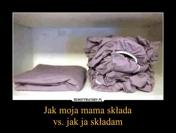 Jak moja mama składavs. jak ja składam –