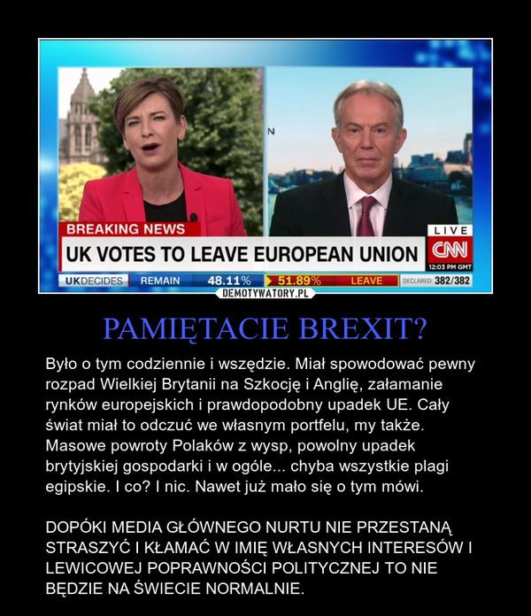 PAMIĘTACIE BREXIT? – Było o tym codziennie i wszędzie. Miał spowodować pewny rozpad Wielkiej Brytanii na Szkocję i Anglię, załamanie rynków europejskich i prawdopodobny upadek UE. Cały świat miał to odczuć we własnym portfelu, my także. Masowe powroty Polaków z wysp, powolny upadek brytyjskiej gospodarki i w ogóle... chyba wszystkie plagi egipskie. I co? I nic. Nawet już mało się o tym mówi.DOPÓKI MEDIA GŁÓWNEGO NURTU NIE PRZESTANĄ STRASZYĆ I KŁAMAĆ W IMIĘ WŁASNYCH INTERESÓW I LEWICOWEJ POPRAWNOŚCI POLITYCZNEJ TO NIE BĘDZIE NA ŚWIECIE NORMALNIE.