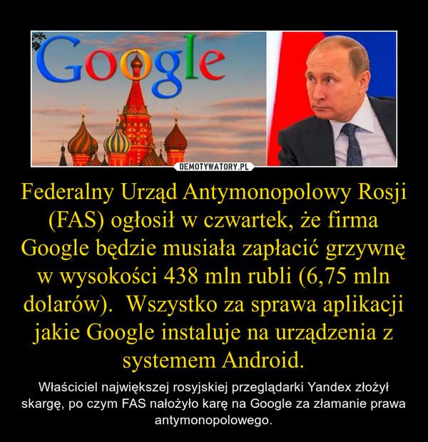Federalny Urząd Antymonopolowy Rosji (FAS) ogłosił w czwartek, że firma Google będzie musiała zapłacić grzywnę w wysokości 438 mln rubli (6,75 mln dolarów).  Wszystko za sprawa aplikacji jakie Google instaluje na urządzenia z systemem Android. – Właściciel największej rosyjskiej przeglądarki Yandex złożył skargę, po czym FAS nałożyło karę na Google za złamanie prawa antymonopolowego.