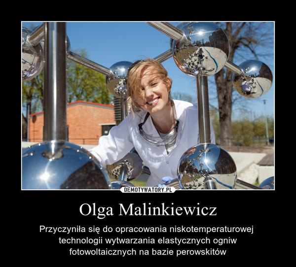 Olga Malinkiewicz – Przyczyniła się do opracowania niskotemperaturowej technologii wytwarzania elastycznych ogniwfotowoltaicznych na bazie perowskitów