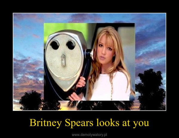 Britney Spears looks at you –