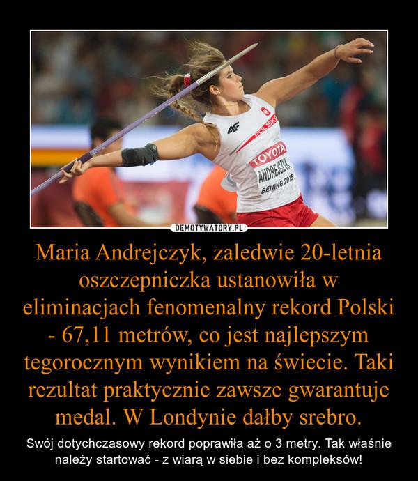 Maria Andrejczyk, zaledwie 20-letnia oszczepniczka ustanowiła w eliminacjach fenomenalny rekord Polski - 67,11 metrów, co jest najlepszym tegorocznym wynikiem na świecie. Taki rezultat praktycznie zawsze gwarantuje medal. W Londynie dałby srebro. – Swój dotychczasowy rekord poprawiła aż o 3 metry. Tak właśnie należy startować - z wiarą w siebie i bez kompleksów!