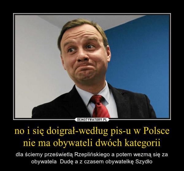 no i się doigrał-według pis-u w Polsce nie ma obywateli dwóch kategorii – dla ściemy prześwietlą Rzeplińskiego a potem wezmą się za obywatela  Dudę a z czasem obywatelkę Szydło
