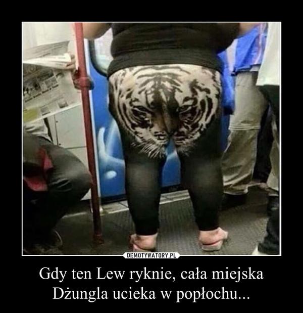 Gdy ten Lew ryknie, cała miejska Dżungla ucieka w popłochu... –