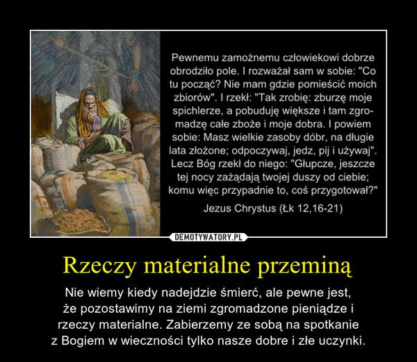 Rzeczy materialne przeminą – Nie wiemy kiedy nadejdzie śmierć, ale pewne jest,że pozostawimy na ziemi zgromadzone pieniądze irzeczy materialne. Zabierzemy ze sobą na spotkaniez Bogiem w wieczności tylko nasze dobre i złe uczynki.