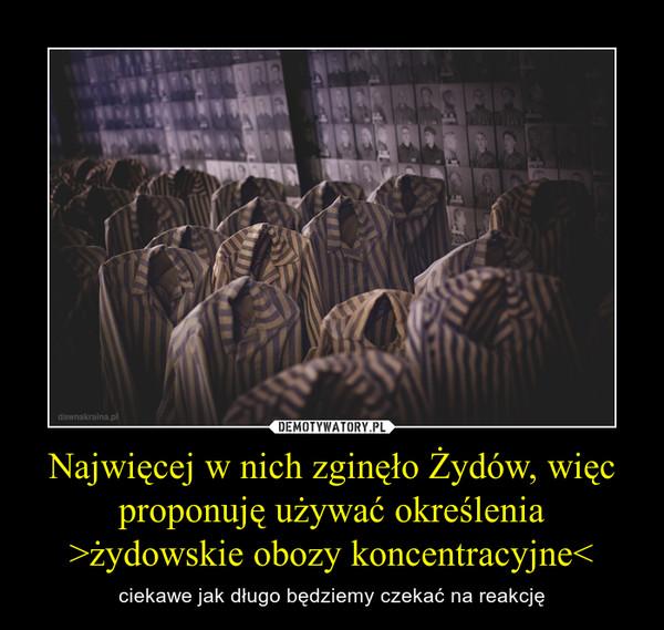 Najwięcej w nich zginęło Żydów, więc proponuję używać określenia >żydowskie obozy koncentracyjne< – ciekawe jak długo będziemy czekać na reakcję