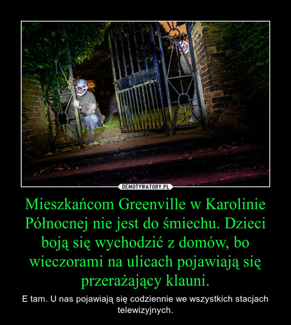 Mieszkańcom Greenville w Karolinie Północnej nie jest do śmiechu. Dzieci boją się wychodzić z domów, bo wieczorami na ulicach pojawiają się przerażający klauni. – E tam. U nas pojawiają się codziennie we wszystkich stacjach telewizyjnych.