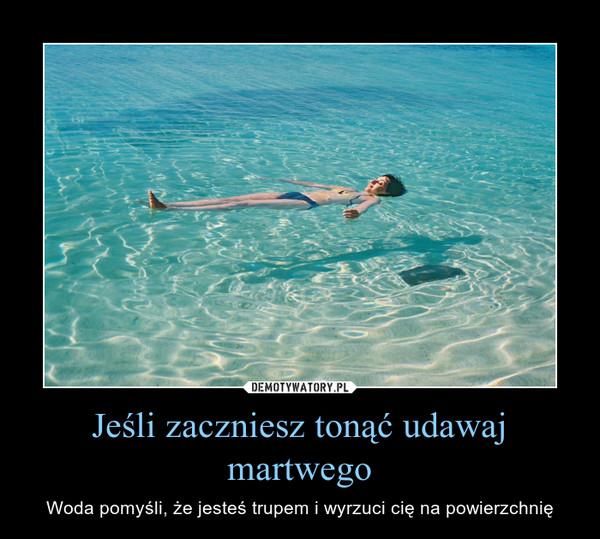 Jeśli zaczniesz tonąć udawaj martwego – Woda pomyśli, że jesteś trupem i wyrzuci cię na powierzchnię