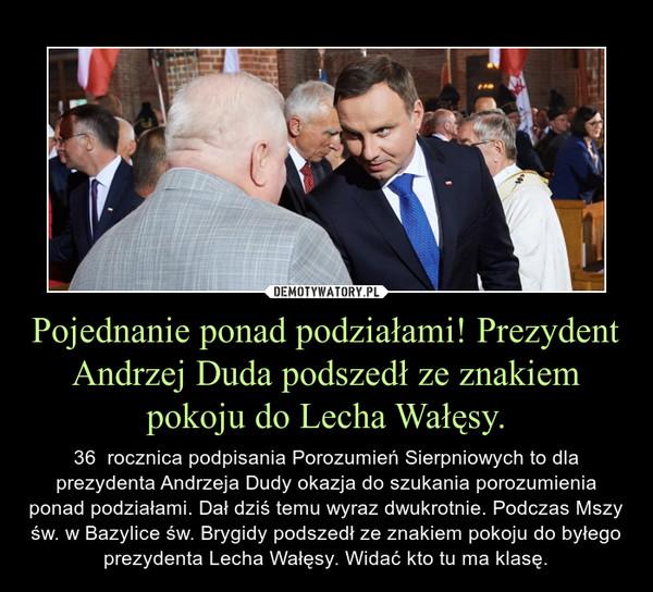 Pojednanie ponad podziałami! Prezydent Andrzej Duda podszedł ze znakiem pokoju do Lecha Wałęsy. – 36  rocznica podpisania Porozumień Sierpniowych to dla prezydenta Andrzeja Dudy okazja do szukania porozumienia ponad podziałami. Dał dziś temu wyraz dwukrotnie. Podczas Mszy św. w Bazylice św. Brygidy podszedł ze znakiem pokoju do byłego prezydenta Lecha Wałęsy. Widać kto tu ma klasę.