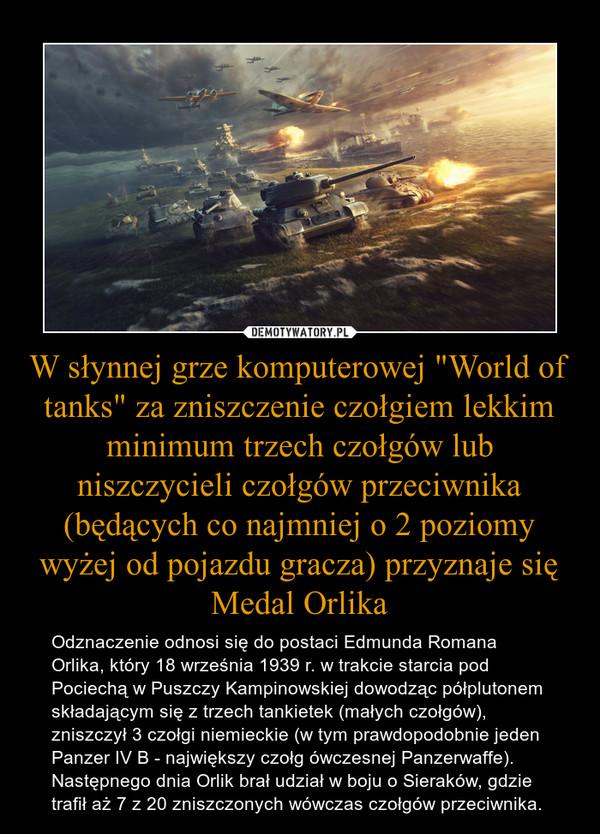 """W słynnej grze komputerowej """"World of tanks"""" za zniszczenie czołgiem lekkim minimum trzech czołgów lub niszczycieli czołgów przeciwnika (będących co najmniej o 2 poziomy wyżej od pojazdu gracza) przyznaje się Medal Orlika – Odznaczenie odnosi się do postaci Edmunda Romana Orlika, który 18 września 1939 r. w trakcie starcia pod Pociechą w Puszczy Kampinowskiej dowodząc półplutonem składającym się z trzech tankietek (małych czołgów), zniszczył 3 czołgi niemieckie (w tym prawdopodobnie jeden Panzer IV B - największy czołg ówczesnej Panzerwaffe). Następnego dnia Orlik brał udział w boju o Sieraków, gdzie trafił aż 7 z 20 zniszczonych wówczas czołgów przeciwnika."""