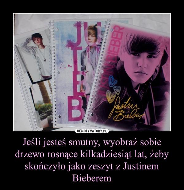 Jeśli jesteś smutny, wyobraź sobie drzewo rosnące kilkadziesiąt lat, żeby skończyło jako zeszyt z Justinem Bieberem –