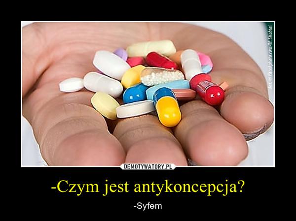 -Czym jest antykoncepcja? – -Syfem