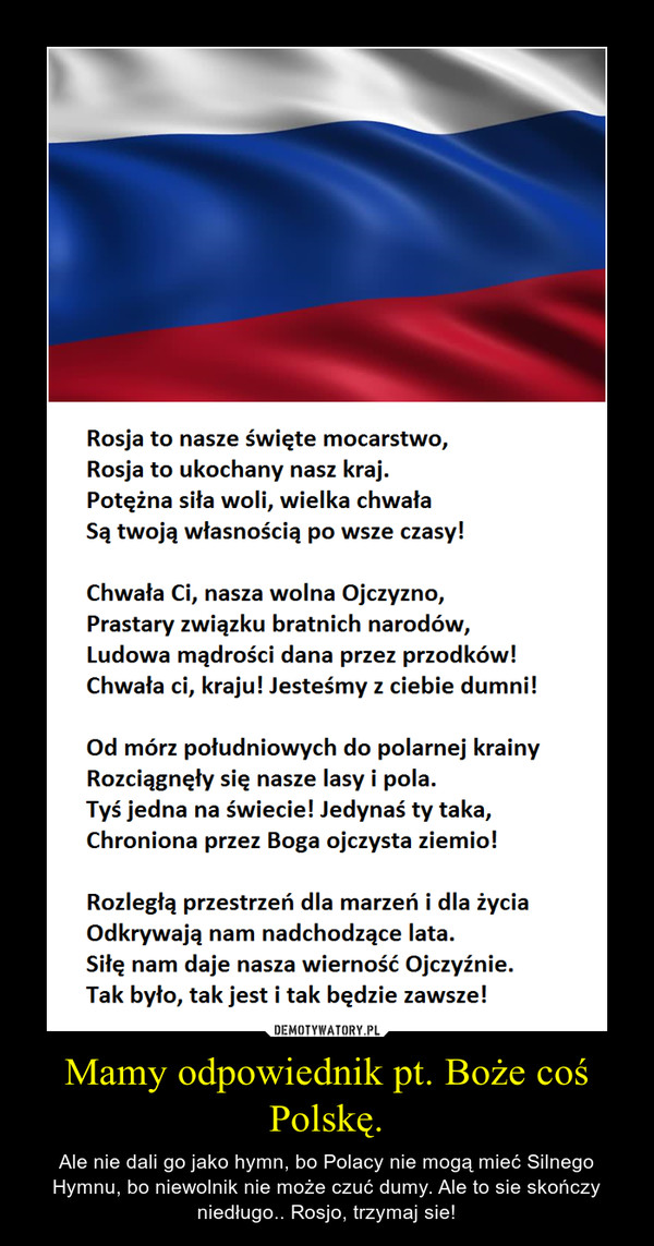 Mamy odpowiednik pt. Boże coś Polskę. – Ale nie dali go jako hymn, bo Polacy nie mogą mieć Silnego Hymnu, bo niewolnik nie może czuć dumy. Ale to sie skończy niedługo.. Rosjo, trzymaj sie!