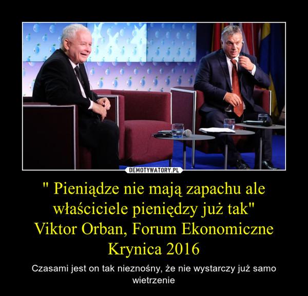 """"""" Pieniądze nie mają zapachu ale właściciele pieniędzy już tak""""Viktor Orban, Forum Ekonomiczne Krynica 2016 – Czasami jest on tak nieznośny, że nie wystarczy już samo wietrzenie"""