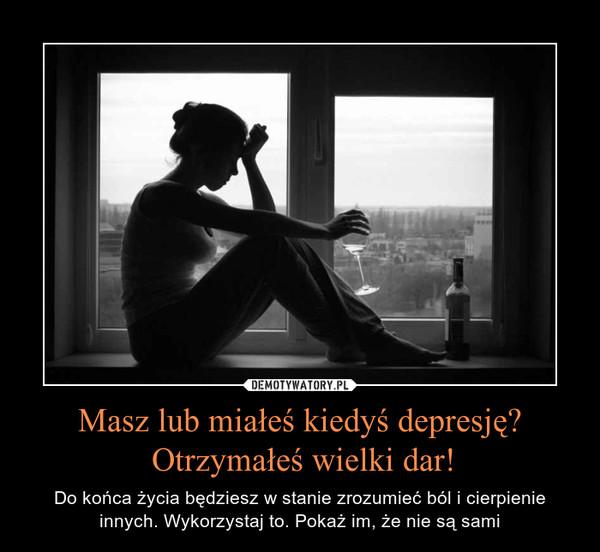 Masz lub miałeś kiedyś depresję? Otrzymałeś wielki dar! – Do końca życia będziesz w stanie zrozumieć ból i cierpienie innych. Wykorzystaj to. Pokaż im, że nie są sami