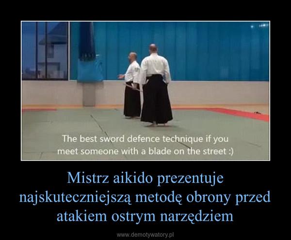 Mistrz aikido prezentuje najskuteczniejszą metodę obrony przed atakiem ostrym narzędziem –