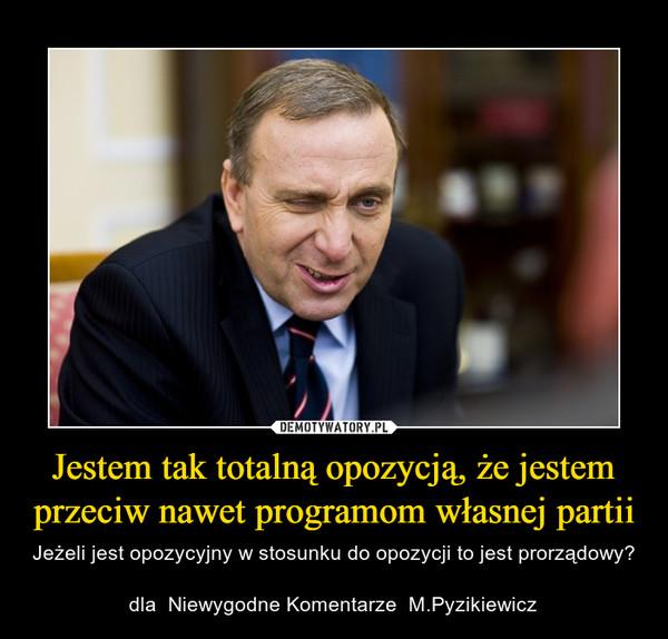 Jestem tak totalną opozycją, że jestem przeciw nawet programom własnej partii – Jeżeli jest opozycyjny w stosunku do opozycji to jest prorządowy?dla  Niewygodne Komentarze  M.Pyzikiewicz
