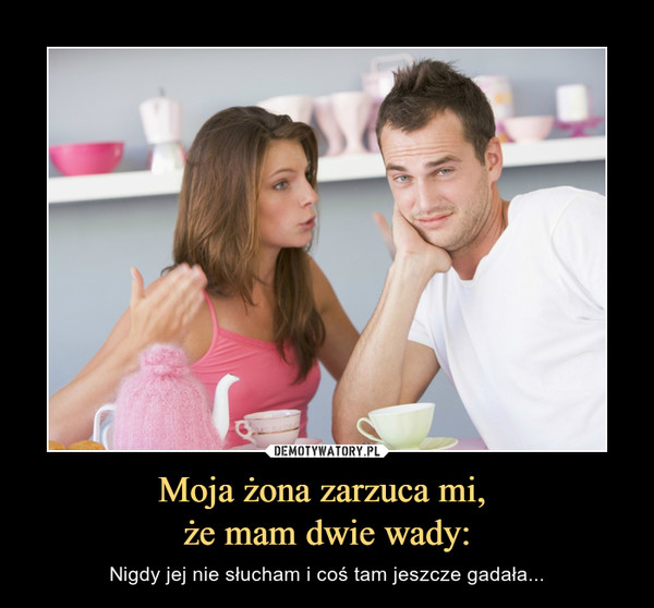 Moja żona zarzuca mi, że mam dwie wady: – Nigdy jej nie słucham i coś tam jeszcze gadała...