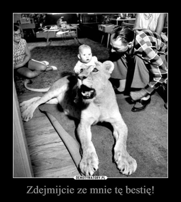 Zdejmijcie ze mnie tę bestię! –