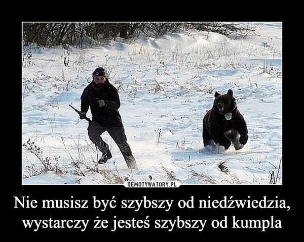 Nie musisz być szybszy od niedźwiedzia,wystarczy że jesteś szybszy od kumpla –